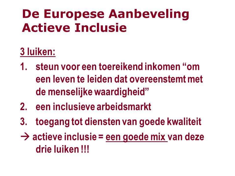 De Europese Aanbeveling Actieve Inclusie 3 luiken: 1.steun voor een toereikend inkomen om een leven te leiden dat overeenstemt met de menselijke waardigheid 2.een inclusieve arbeidsmarkt 3.toegang tot diensten van goede kwaliteit  actieve inclusie = een goede mix van deze drie luiken !!!