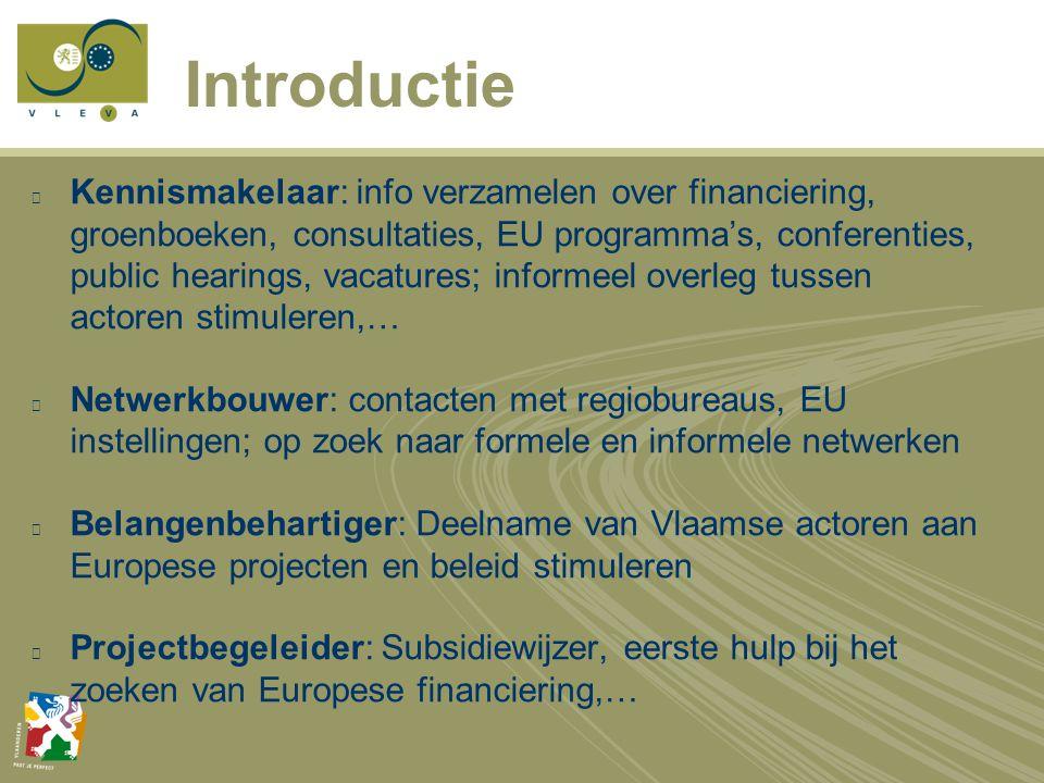 Introductie Kennismakelaar: info verzamelen over financiering, groenboeken, consultaties, EU programma's, conferenties, public hearings, vacatures; informeel overleg tussen actoren stimuleren,… Netwerkbouwer: contacten met regiobureaus, EU instellingen; op zoek naar formele en informele netwerken Belangenbehartiger: Deelname van Vlaamse actoren aan Europese projecten en beleid stimuleren Projectbegeleider: Subsidiewijzer, eerste hulp bij het zoeken van Europese financiering,…