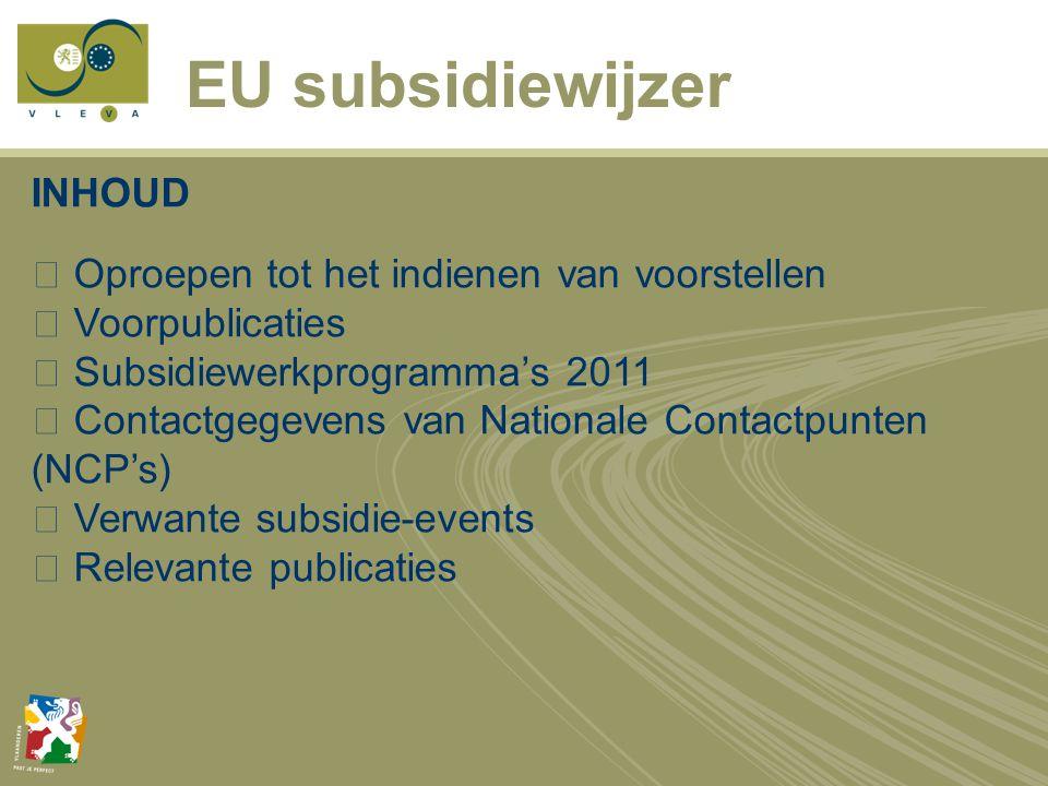 EU subsidiewijzer INHOUD  Oproepen tot het indienen van voorstellen  Voorpublicaties  Subsidiewerkprogramma's 2011  Contactgegevens van Nationale Contactpunten (NCP's)  Verwante subsidie-events  Relevante publicaties