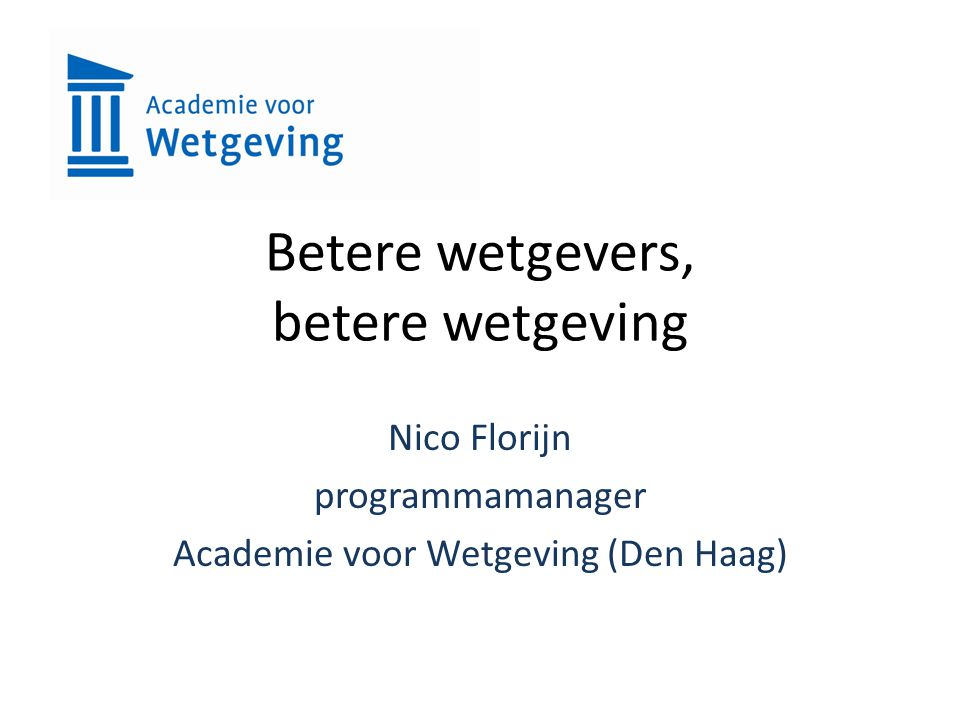 Betere wetgevers, betere wetgeving Nico Florijn programmamanager Academie voor Wetgeving (Den Haag)