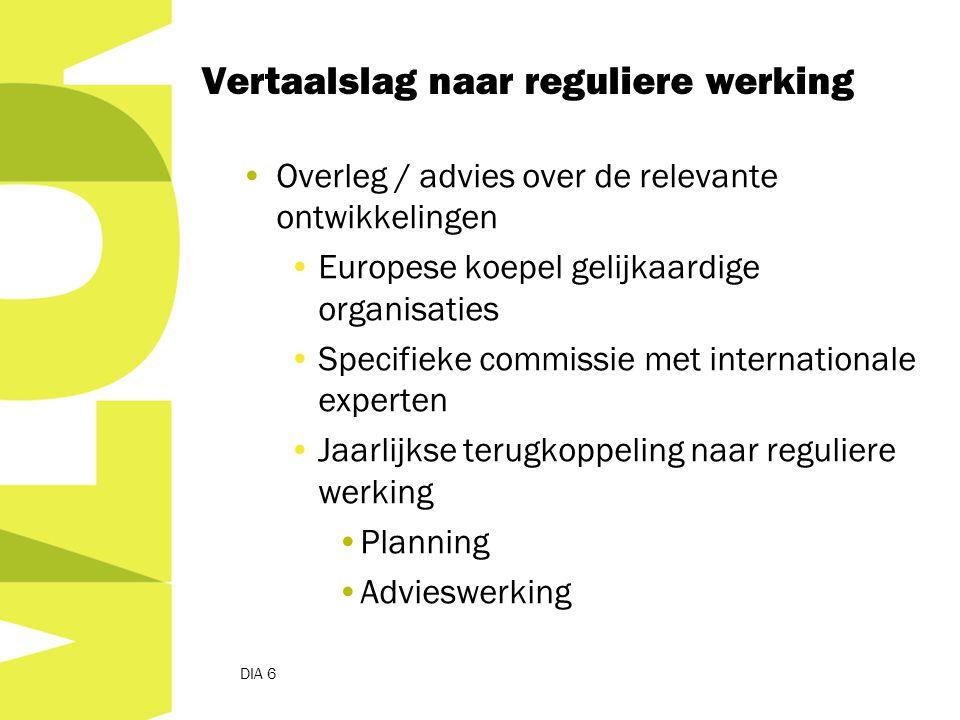 Overleg / advies over de relevante ontwikkelingen Europese koepel gelijkaardige organisaties Specifieke commissie met internationale experten Jaarlijkse terugkoppeling naar reguliere werking Planning Advieswerking DIA 6 Vertaalslag naar reguliere werking
