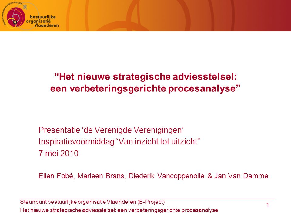 Steunpunt bestuurlijke organisatie Vlaanderen (B-Project) Het nieuwe strategische adviesstelsel: een verbeteringsgerichte procesanalyse 1 Het nieuwe strategische adviesstelsel: een verbeteringsgerichte procesanalyse Presentatie 'de Verenigde Verenigingen' Inspiratievoormiddag Van inzicht tot uitzicht 7 mei 2010 Ellen Fobé, Marleen Brans, Diederik Vancoppenolle & Jan Van Damme