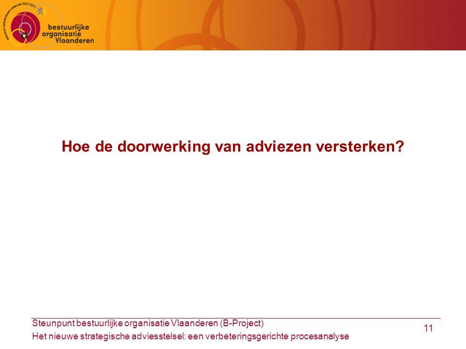Steunpunt bestuurlijke organisatie Vlaanderen (B-Project) Het nieuwe strategische adviesstelsel: een verbeteringsgerichte procesanalyse 11 Hoe de doorwerking van adviezen versterken