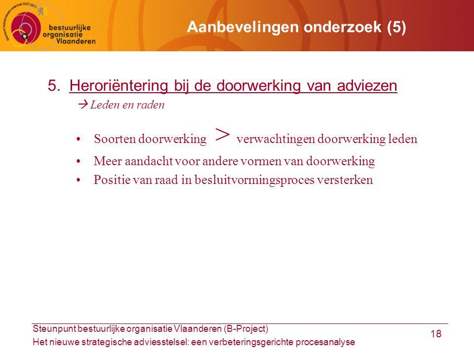 Steunpunt bestuurlijke organisatie Vlaanderen (B-Project) Het nieuwe strategische adviesstelsel: een verbeteringsgerichte procesanalyse 18 Aanbevelingen onderzoek (5) 5.