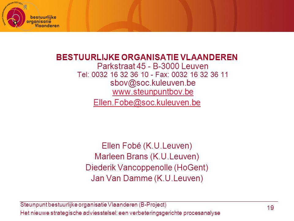 Steunpunt bestuurlijke organisatie Vlaanderen (B-Project) Het nieuwe strategische adviesstelsel: een verbeteringsgerichte procesanalyse 19 BESTUURLIJKE ORGANISATIE VLAANDEREN Parkstraat 45 - B-3000 Leuven Tel: 0032 16 32 36 10 - Fax: 0032 16 32 36 11 sbov@soc.kuleuven.be www.steunpuntbov.be www.steunpuntbov.be Ellen.Fobe@soc.kuleuven.be Ellen Fobé (K.U.Leuven) Marleen Brans (K.U.Leuven) Diederik Vancoppenolle (HoGent) Jan Van Damme (K.U.Leuven)