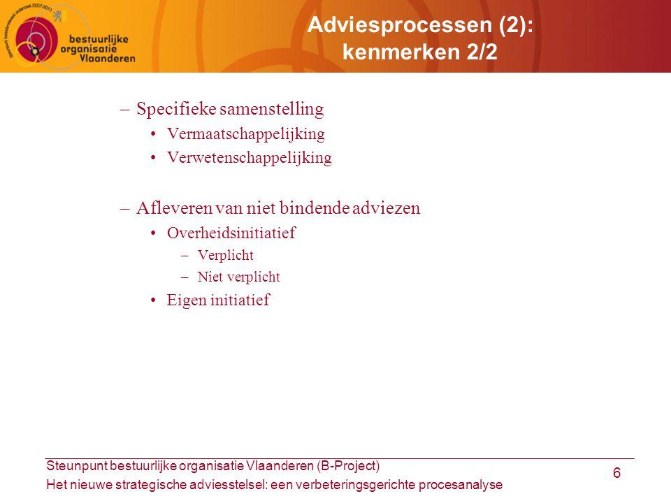 Steunpunt bestuurlijke organisatie Vlaanderen (B-Project) Het nieuwe strategische adviesstelsel: een verbeteringsgerichte procesanalyse 6 Adviesprocessen (2): kenmerken 2/2 –Specifieke samenstelling Vermaatschappelijking Verwetenschappelijking –Afleveren van niet bindende adviezen Overheidsinitiatief –Verplicht –Niet verplicht Eigen initiatief