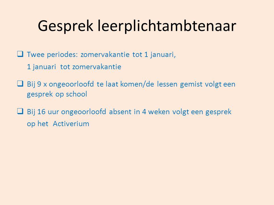 Gesprek leerplichtambtenaar  Twee periodes: zomervakantie tot 1 januari, 1 januari tot zomervakantie  Bij 9 x ongeoorloofd te laat komen/de lessen g
