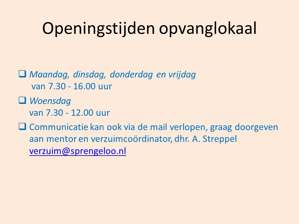 Openingstijden opvanglokaal  Maandag, dinsdag, donderdag en vrijdag van 7.30 - 16.00 uur  Woensdag van 7.30 - 12.00 uur  Communicatie kan ook via d