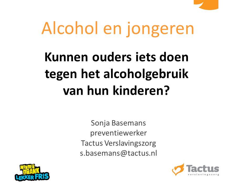 Kunnen ouders iets doen tegen het alcoholgebruik van hun kinderen? Sonja Basemans preventiewerker Tactus Verslavingszorg s.basemans@tactus.nl Alcohol
