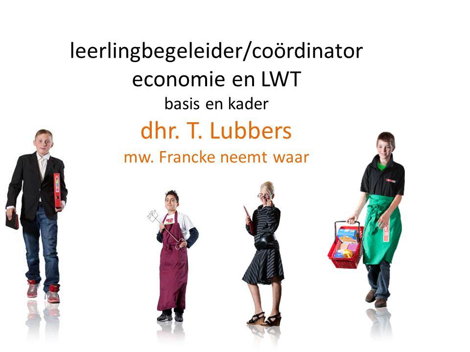leerlingbegeleider/coördinator economie en LWT basis en kader dhr. T. Lubbers mw. Francke neemt waar
