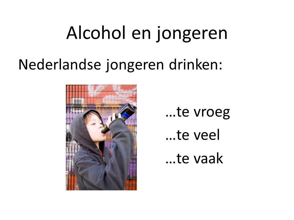 Nederlandse jongeren drinken: …te vroeg …te veel …te vaak Alcohol en jongeren