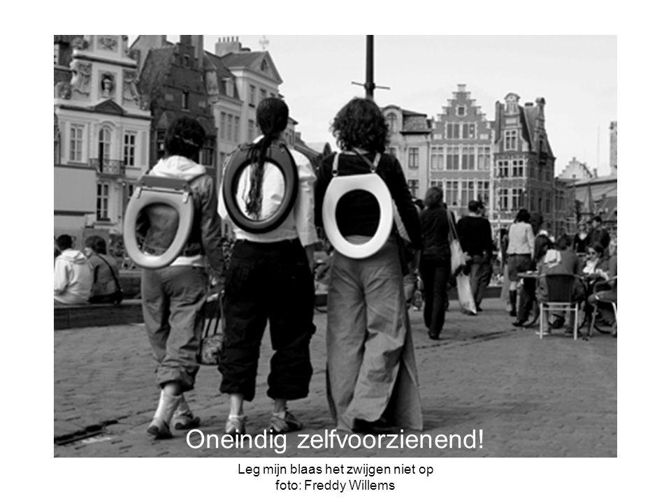 Leg mijn blaas het zwijgen niet op foto: Freddy Willems Oneindig zelfvoorzienend!