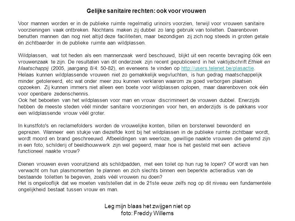Leg mijn blaas het zwijgen niet op foto: Freddy Willems Gelijke sanitaire rechten: ook voor vrouwen Voor mannen worden er in de publieke ruimte regelmatig urinoirs voorzien, terwijl voor vrouwen sanitaire voorzieningen vaak ontbreken.