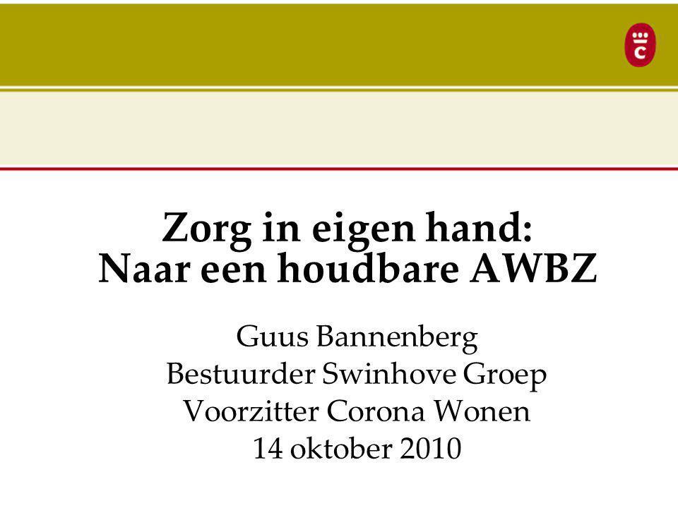 Zorg in eigen hand: Naar een houdbare AWBZ Guus Bannenberg Bestuurder Swinhove Groep Voorzitter Corona Wonen 14 oktober 2010
