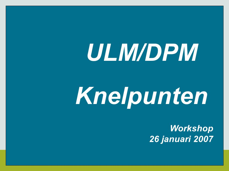 ULM/DPM Knelpunten Workshop 26 januari 2007