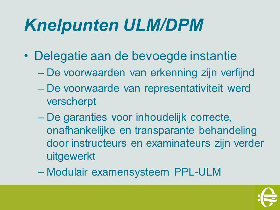 Knelpunten ULM/DPM Delegatie aan de bevoegde instantie –De voorwaarden van erkenning zijn verfijnd –De voorwaarde van representativiteit werd verscherpt –De garanties voor inhoudelijk correcte, onafhankelijke en transparante behandeling door instructeurs en examinateurs zijn verder uitgewerkt –Modulair examensysteem PPL-ULM