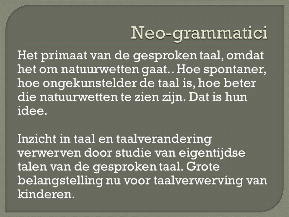  Neo grammatici  Dialecten (ongecultiveerde talen) geschikt voor de nieuwe soort van taalwetenschap, gericht op natuurwetten.