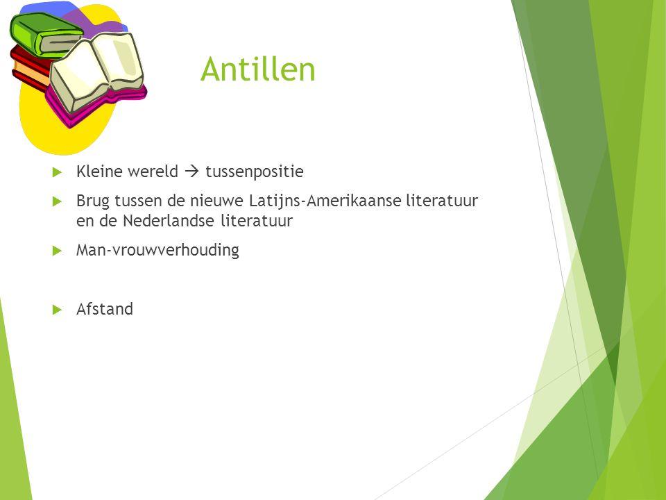 Antillen  Kleine wereld  tussenpositie  Brug tussen de nieuwe Latijns-Amerikaanse literatuur en de Nederlandse literatuur  Man-vrouwverhouding  A