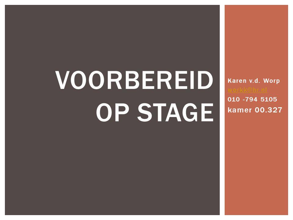 Karen v.d. Worp workk@hr.nl 010 -794 5105 kamer 00.327 VOORBEREID OP STAGE