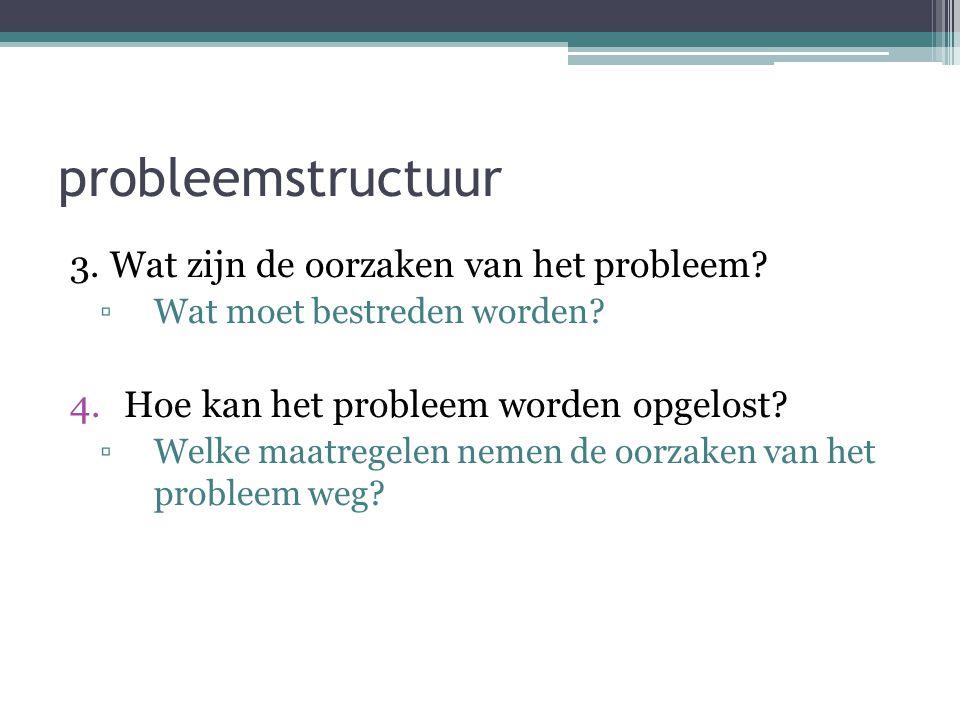 probleemstructuur 3. Wat zijn de oorzaken van het probleem? ▫Wat moet bestreden worden? 4.Hoe kan het probleem worden opgelost? ▫Welke maatregelen nem