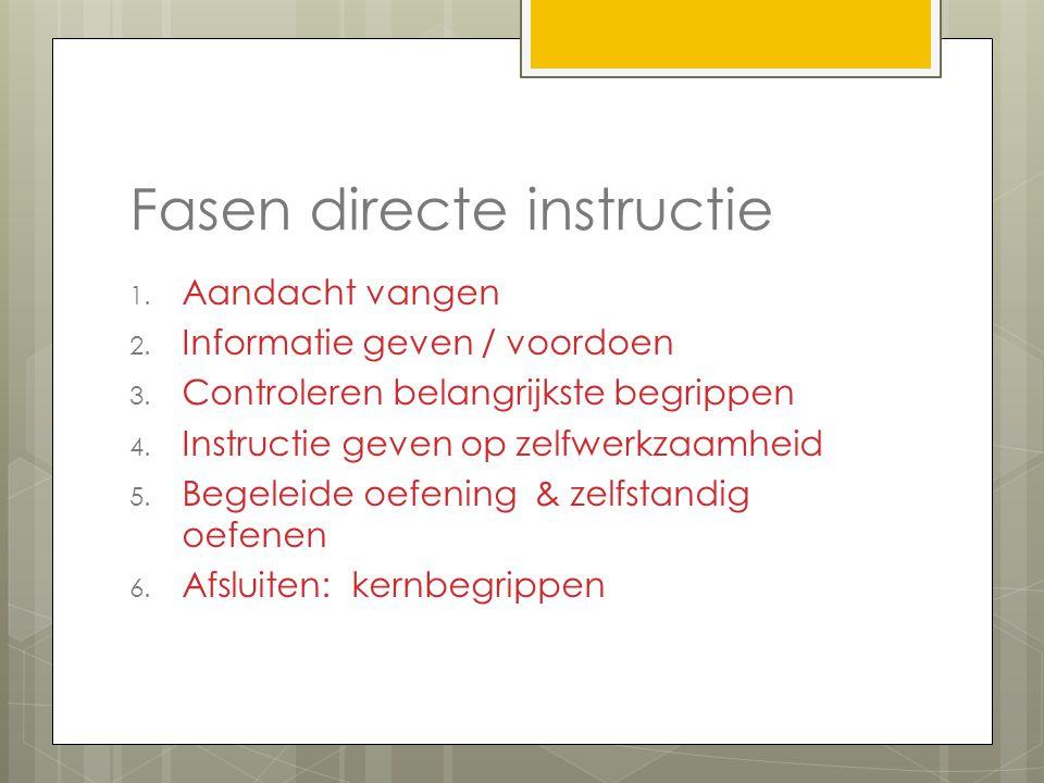 Fasen directe instructie 1. Aandacht vangen 2. Informatie geven / voordoen 3. Controleren belangrijkste begrippen 4. Instructie geven op zelfwerkzaamh