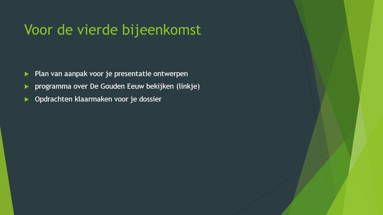 Voor de vierde bijeenkomst  Plan van aanpak voor je presentatie ontwerpen  programma over De Gouden Eeuw bekijken (linkje)  Opdrachten klaarmaken voor je dossier
