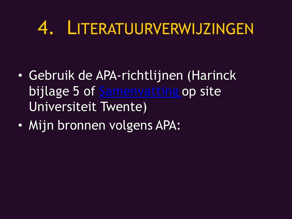 4.L ITERATUURVERWIJZINGEN Gebruik de APA-richtlijnen (Harinck bijlage 5 of Samenvatting op site Universiteit Twente) Gebruik de APA-richtlijnen (Harinck bijlage 5 of Samenvatting op site Universiteit Twente)Samenvatting Mijn bronnen volgens APA: Mijn bronnen volgens APA: