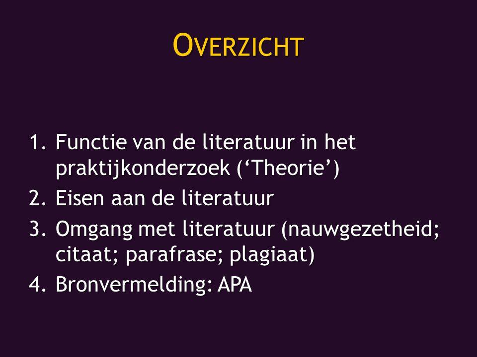 O VERZICHT 1.Functie van de literatuur in het praktijkonderzoek ('Theorie') 2.Eisen aan de literatuur 3.Omgang met literatuur (nauwgezetheid; citaat; parafrase; plagiaat) 4.Bronvermelding: APA