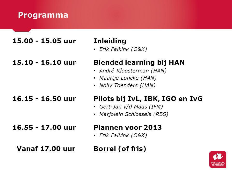 15.00 - 15.05 uur Inleiding Erik Falkink (O&K) 15.10 - 16.10 uur Blended learning bij HAN André Kloosterman (HAN) Maartje Loncke (HAN) Nolly Toenders (HAN) 16.15 - 16.50 uur Pilots bij IvL, IBK, IGO en IvG Gert-Jan v/d Maas (IFM) Marjolein Schlössels (RBS) 16.55 - 17.00 uur Plannen voor 2013 Erik Falkink (O&K) Vanaf 17.00 uur Borrel (of fris) Programma