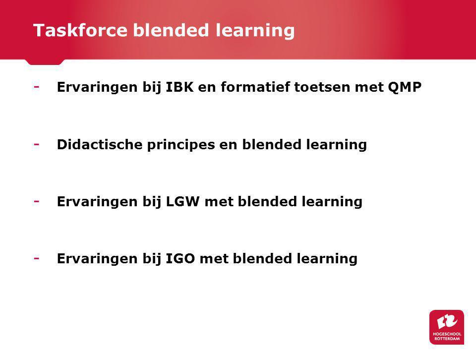 Taskforce blended learning - Ervaringen bij IBK en formatief toetsen met QMP - Didactische principes en blended learning - Ervaringen bij LGW met blended learning - Ervaringen bij IGO met blended learning