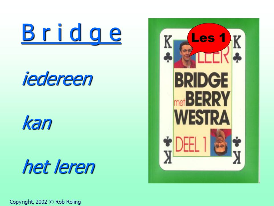 B r i d g e iedereen kan het leren Les 1 Copyright, 2002 © Rob Roling
