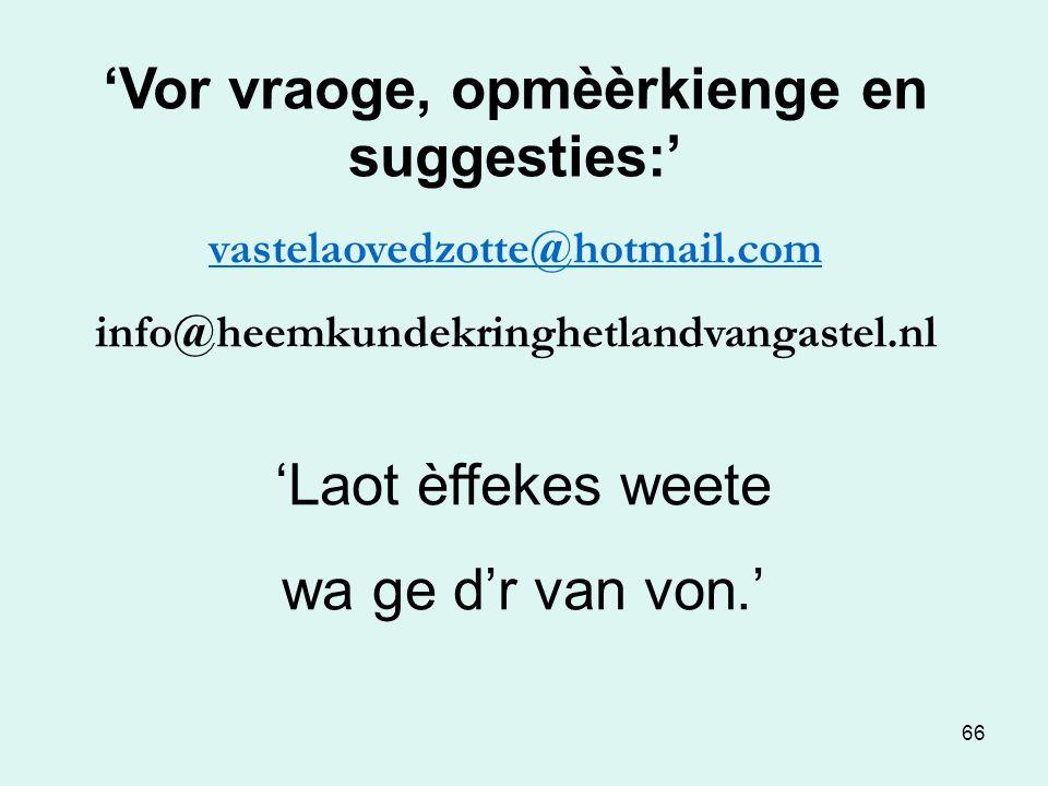 66 'Vor vraoge, opmèèrkienge en suggesties:' vastelaovedzotte@hotmail.com info@heemkundekringhetlandvangastel.nl 'Laot èffekes weete wa ge d'r van von.'