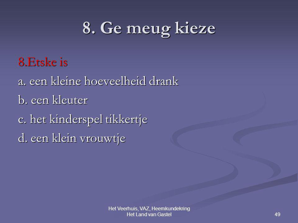 49 Het Veerhuis, VAZ, Heemkundekring Het Land van Gastel 8. Ge meug kieze 8.Etske is a. een kleine hoeveelheid drank b. een kleuter c. het kinderspel