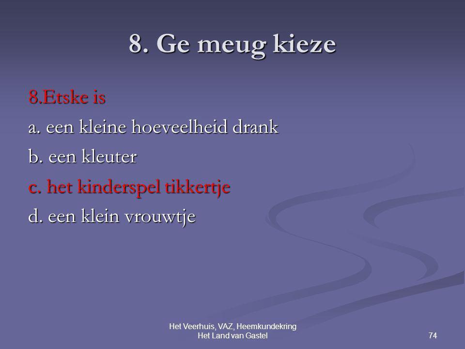 74 Het Veerhuis, VAZ, Heemkundekring Het Land van Gastel 8. Ge meug kieze 8.Etske is a. een kleine hoeveelheid drank b. een kleuter c. het kinderspel