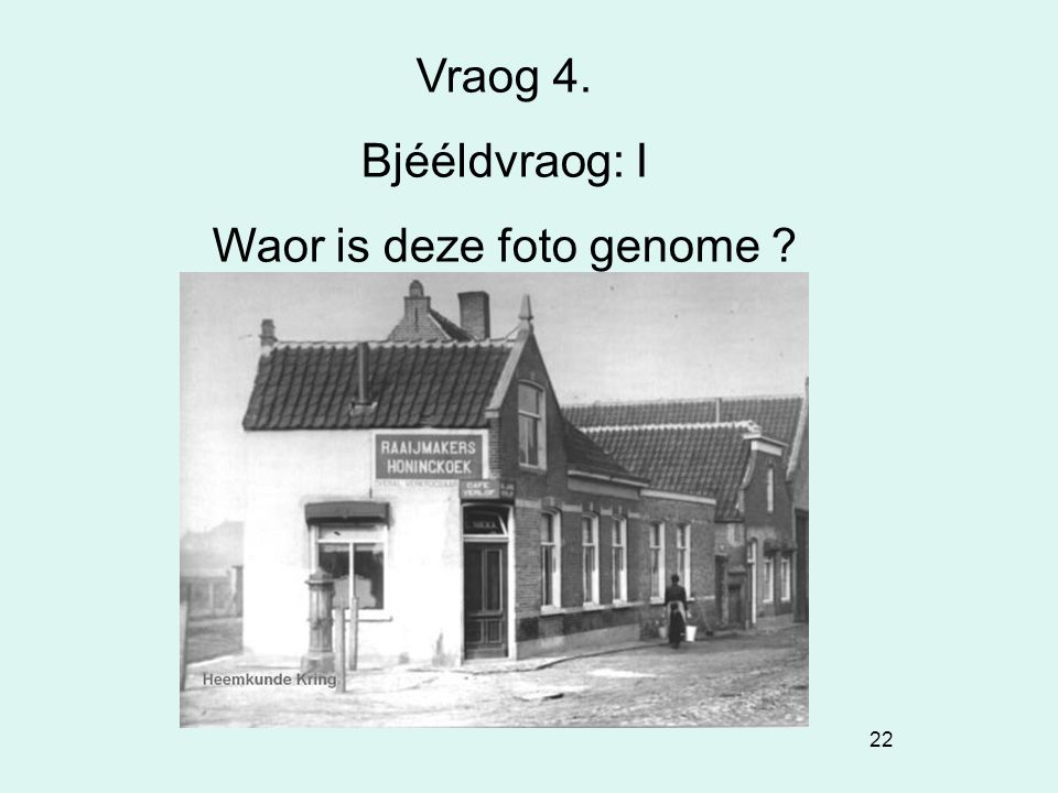 22 Vraog 4. Bjééldvraog: I Waor is deze foto genome ?