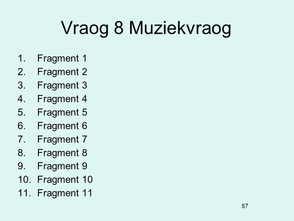 57 Vraog 8 Muziekvraog 1. Fragment 1 2. Fragment 2 3. Fragment 3 4. Fragment 4 5. Fragment 5 6. Fragment 6 7. Fragment 7 8. Fragment 8 9. Fragment 9 1