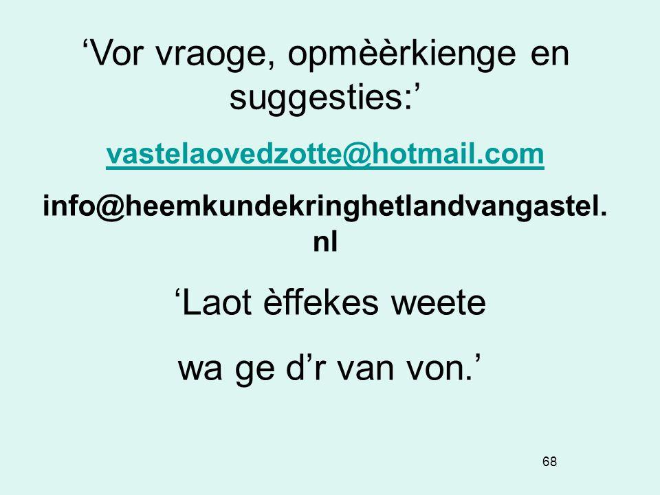 68 'Vor vraoge, opmèèrkienge en suggesties:' vastelaovedzotte@hotmail.com info@heemkundekringhetlandvangastel. nl 'Laot èffekes weete wa ge d'r van vo