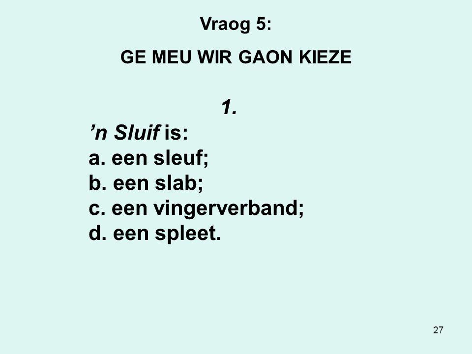 27 Vraog 5: GE MEU WIR GAON KIEZE 1. 'n Sluif is: a.