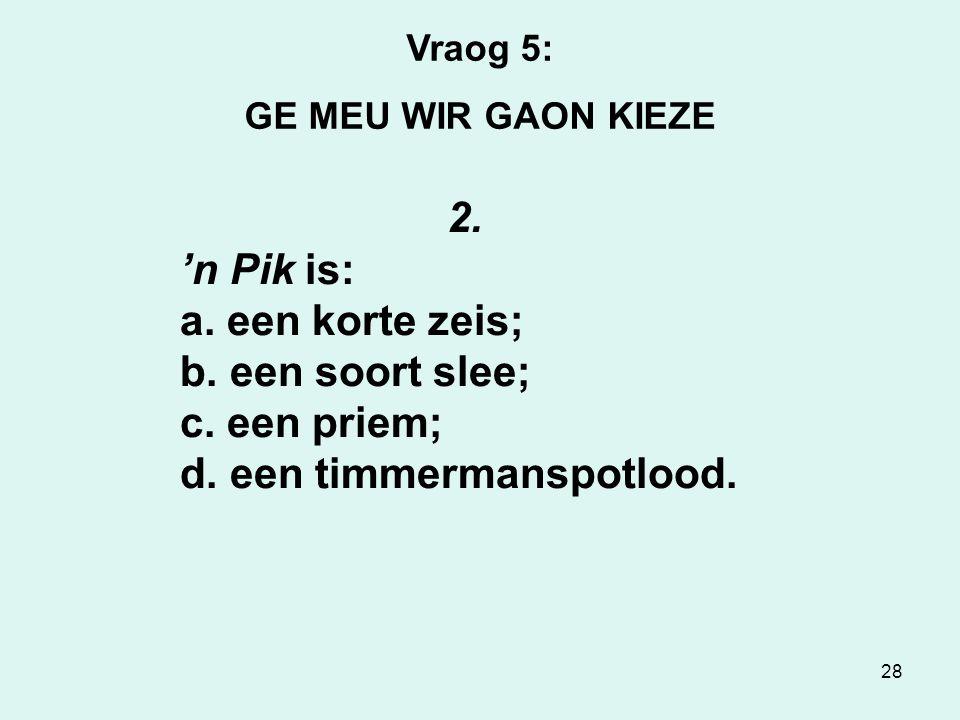 28 Vraog 5: GE MEU WIR GAON KIEZE 2. 'n Pik is: a.