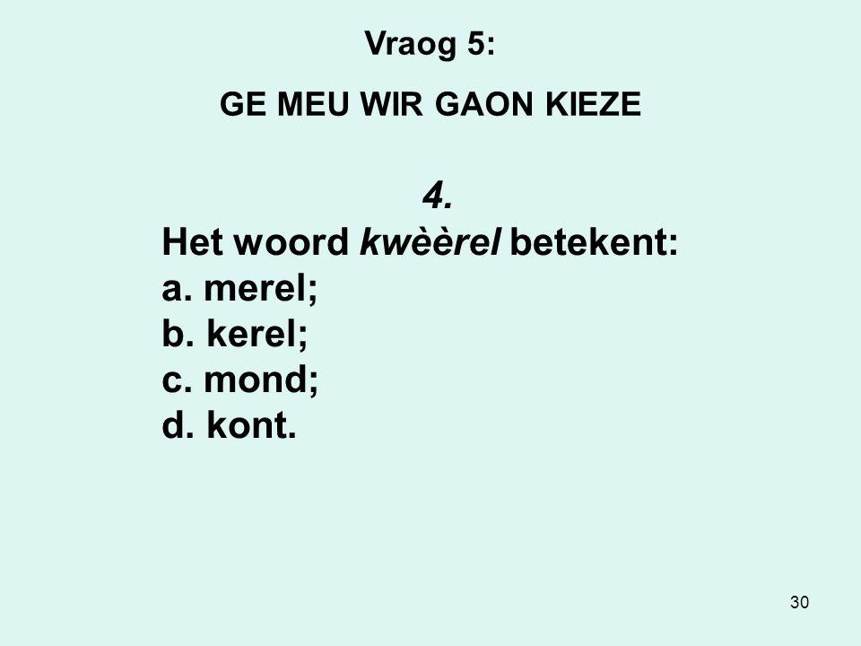 30 Vraog 5: GE MEU WIR GAON KIEZE 4.Het woord kwèèrel betekent: a.