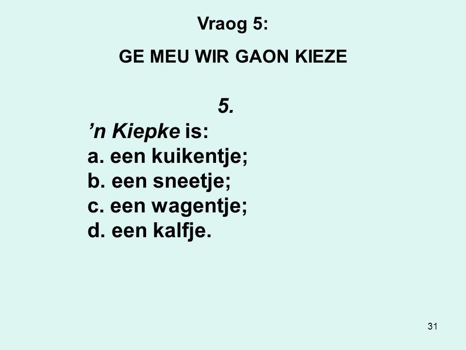 31 Vraog 5: GE MEU WIR GAON KIEZE 5.'n Kiepke is: a.