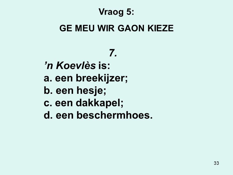 33 Vraog 5: GE MEU WIR GAON KIEZE 7.'n Koevlès is: a.
