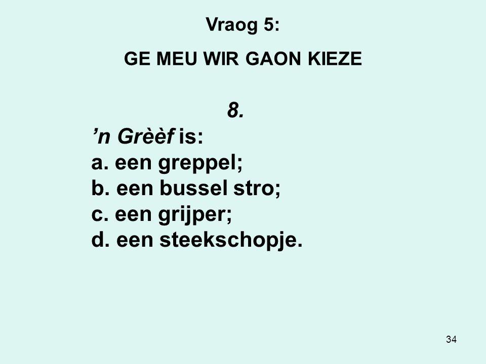 34 Vraog 5: GE MEU WIR GAON KIEZE 8.'n Grèèf is: a.