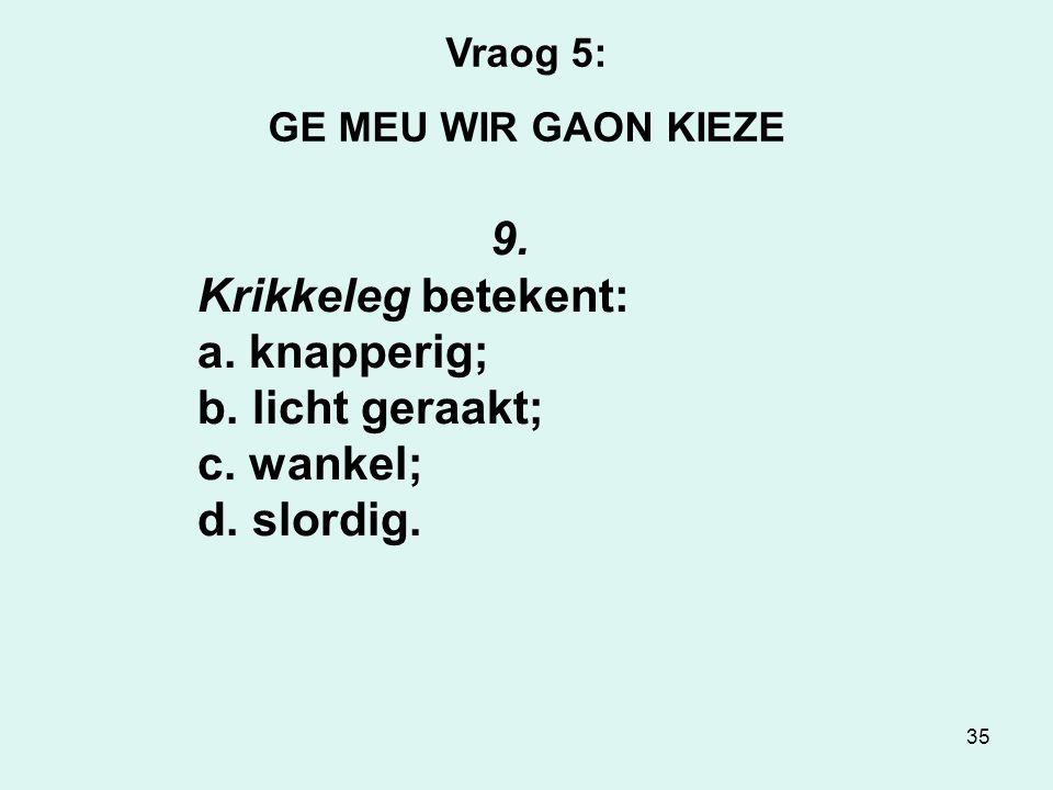 35 Vraog 5: GE MEU WIR GAON KIEZE 9.Krikkeleg betekent: a.
