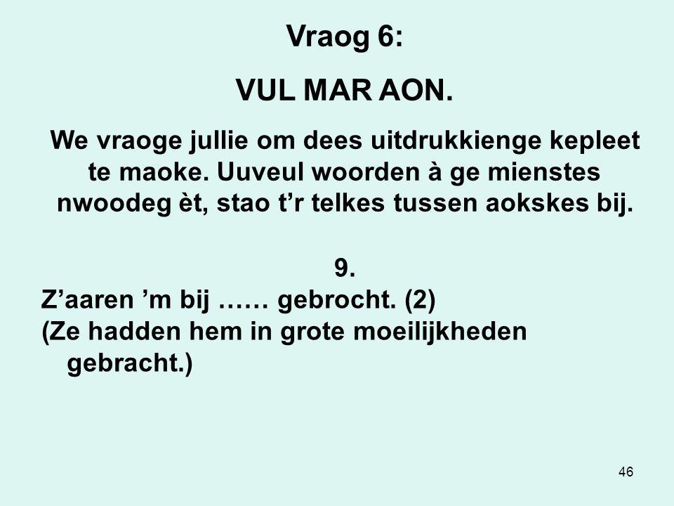 46 Vraog 6: VUL MAR AON.We vraoge jullie om dees uitdrukkienge kepleet te maoke.