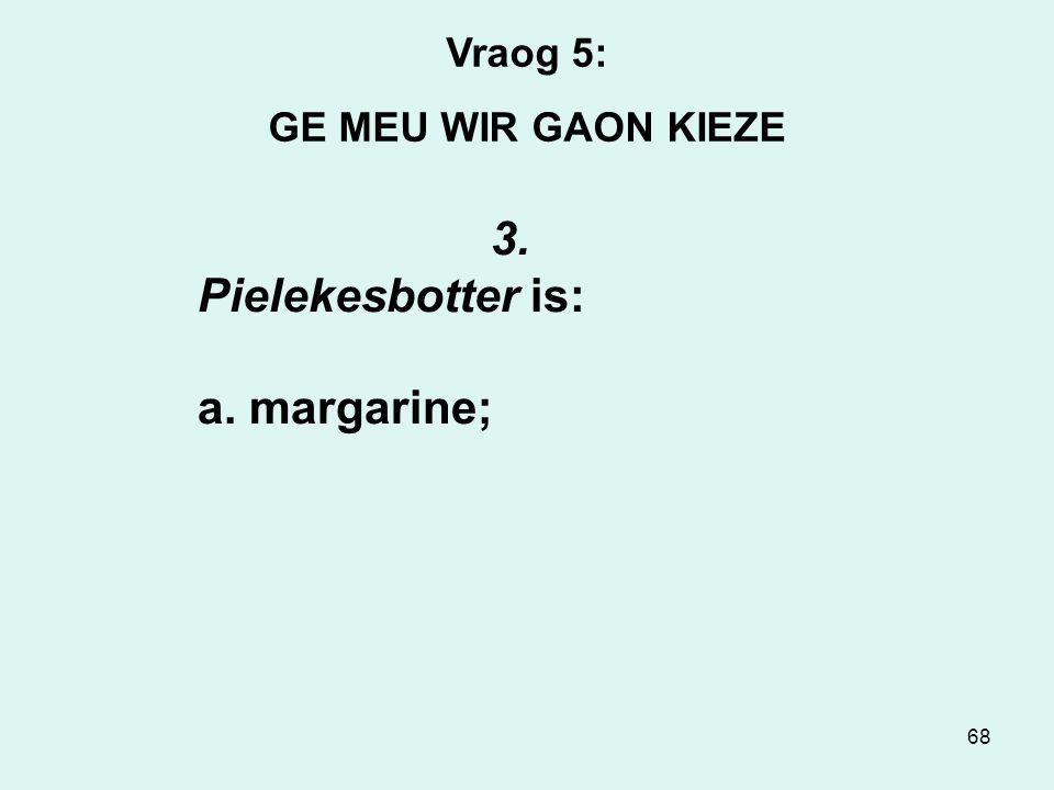 68 Vraog 5: GE MEU WIR GAON KIEZE 3. Pielekesbotter is: a. margarine;