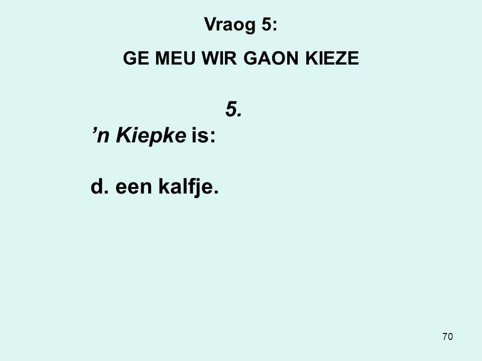 70 Vraog 5: GE MEU WIR GAON KIEZE 5. 'n Kiepke is: d. een kalfje.