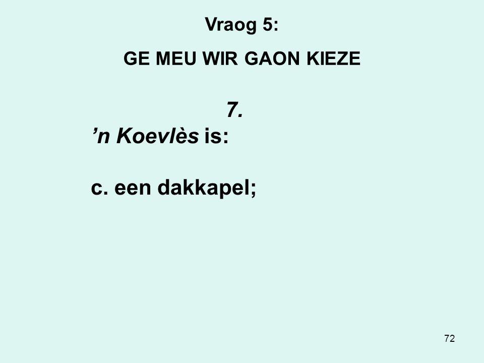72 Vraog 5: GE MEU WIR GAON KIEZE 7. 'n Koevlès is: c. een dakkapel;