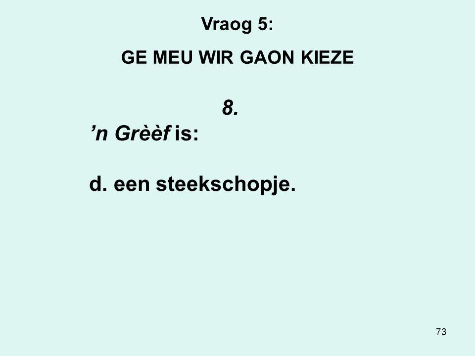 73 Vraog 5: GE MEU WIR GAON KIEZE 8. 'n Grèèf is: d. een steekschopje.