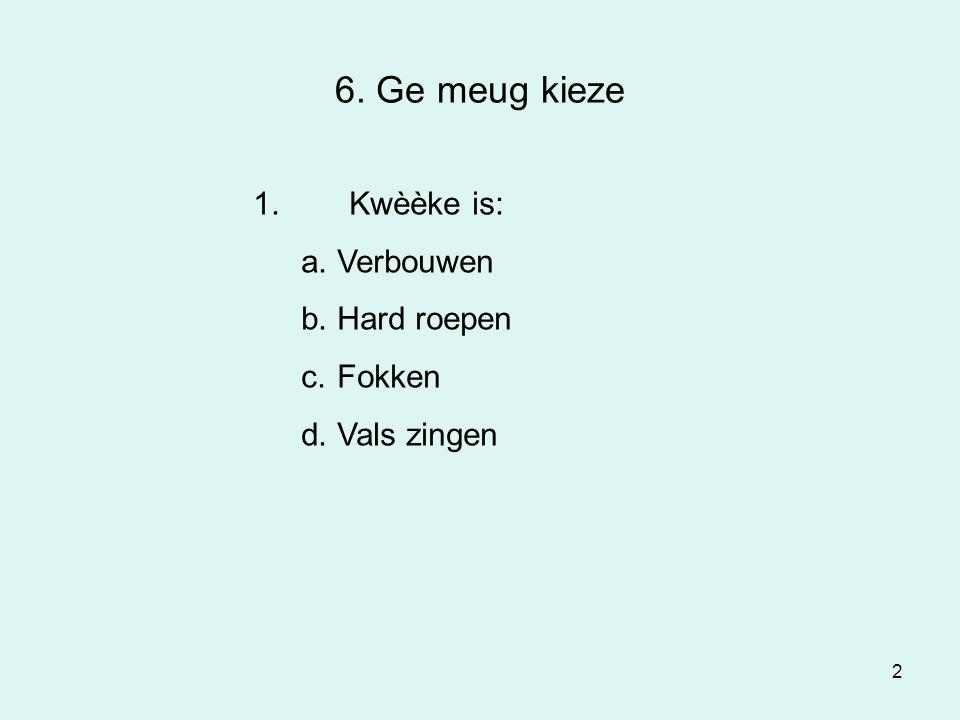 2 6. Ge meug kieze 1.Kwèèke is: a.Verbouwen b.Hard roepen c.Fokken d.Vals zingen